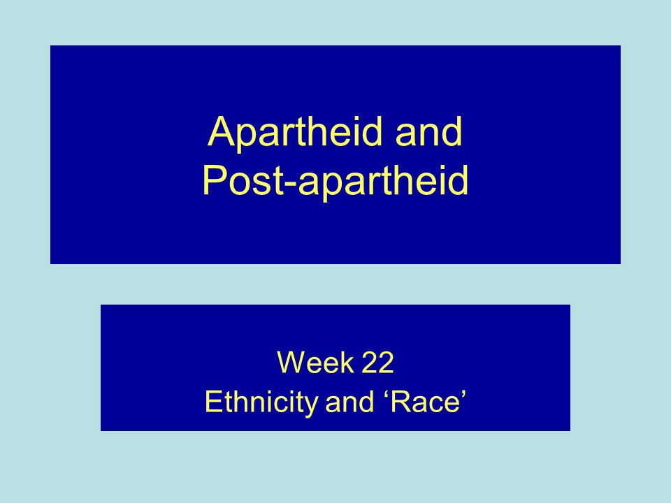 Apartheid and Post-apartheid Week 22 Ethnicity and 'Race'