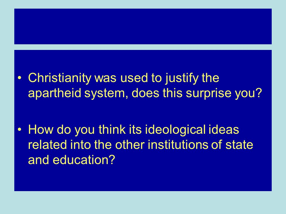 Christianity was used to justify the apartheid system, does this surprise you.