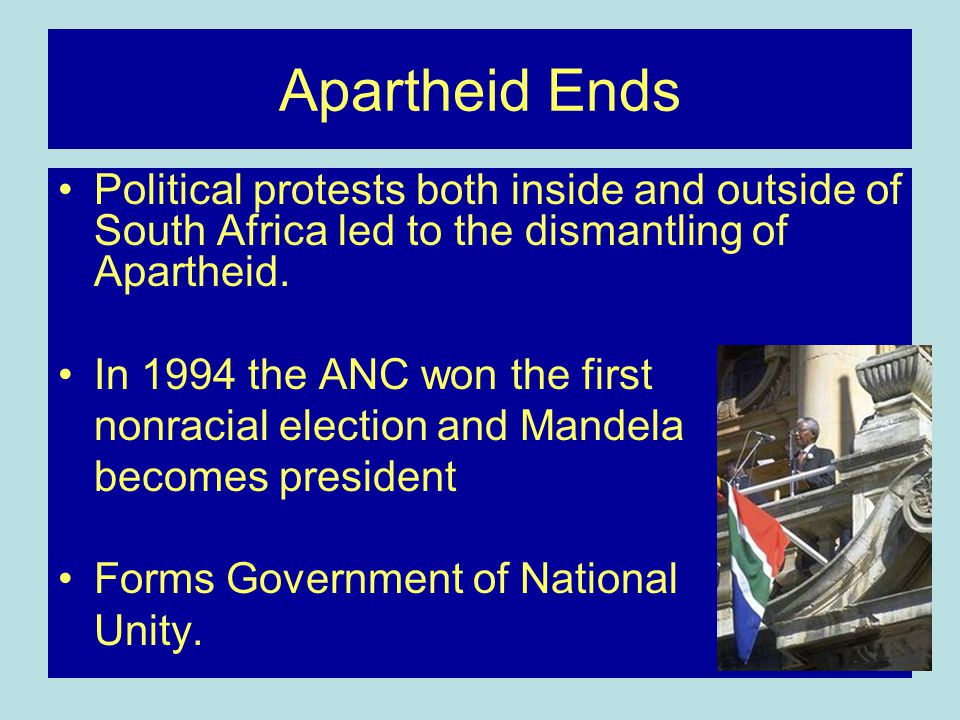 Apartheid Ends Political protests both inside and outside of South Africa led to the dismantling of Apartheid.