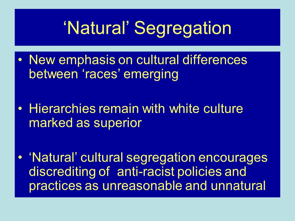 'Natural' Segregation New emphasis on cultural differences between 'races' emerging Hierarchies remain with white culture marked as superior 'Natural' cultural segregation encourages discrediting of anti-racist policies and practices as unreasonable and unnatural