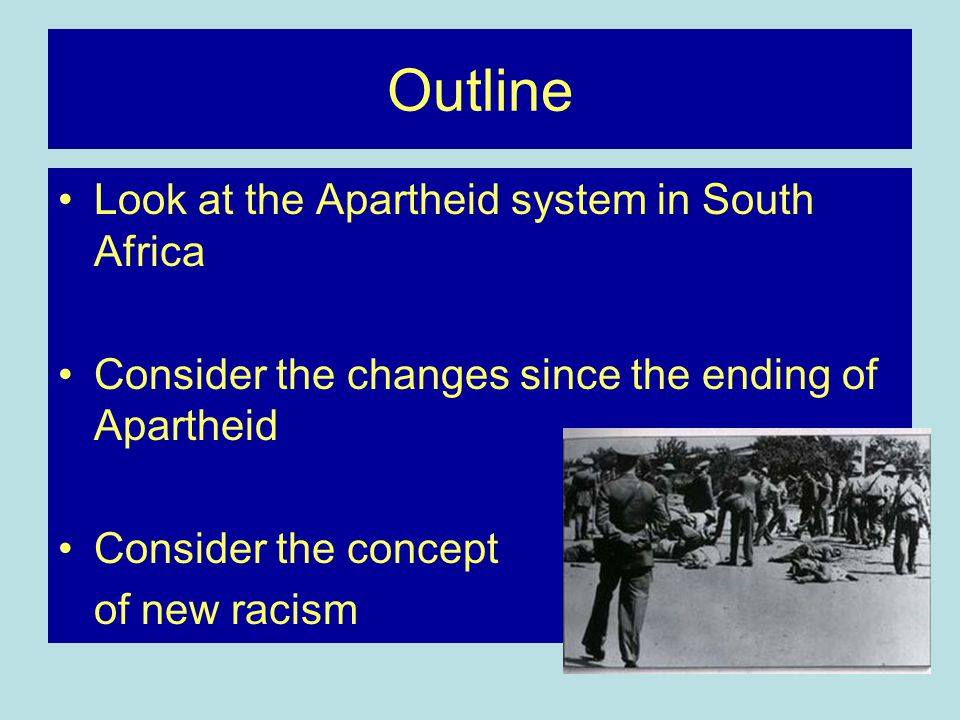 Outline Look at the Apartheid system in South Africa Consider the changes since the ending of Apartheid Consider the concept of new racism