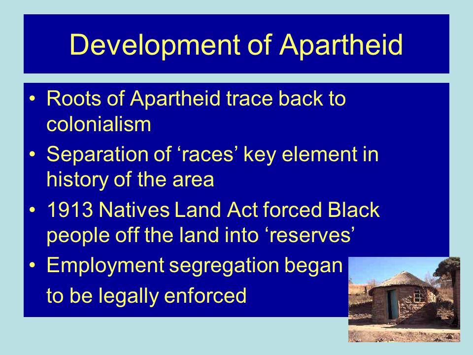 Development of Apartheid Roots of Apartheid trace back to colonialism Separation of 'races' key element in history of the area 1913 Natives Land Act forced Black people off the land into 'reserves' Employment segregation began to be legally enforced