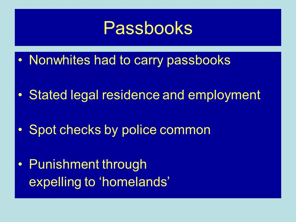 Passbooks Nonwhites had to carry passbooks Stated legal residence and employment Spot checks by police common Punishment through expelling to 'homelands'