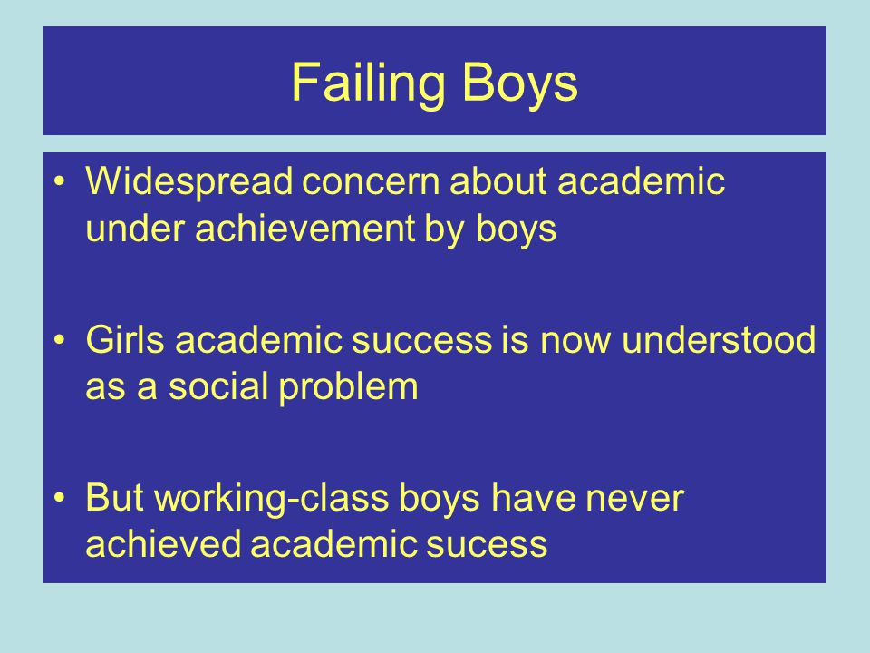 Failing Boys Widespread concern about academic under achievement by boys Girls academic success is now understood as a social problem But working-class boys have never achieved academic sucess