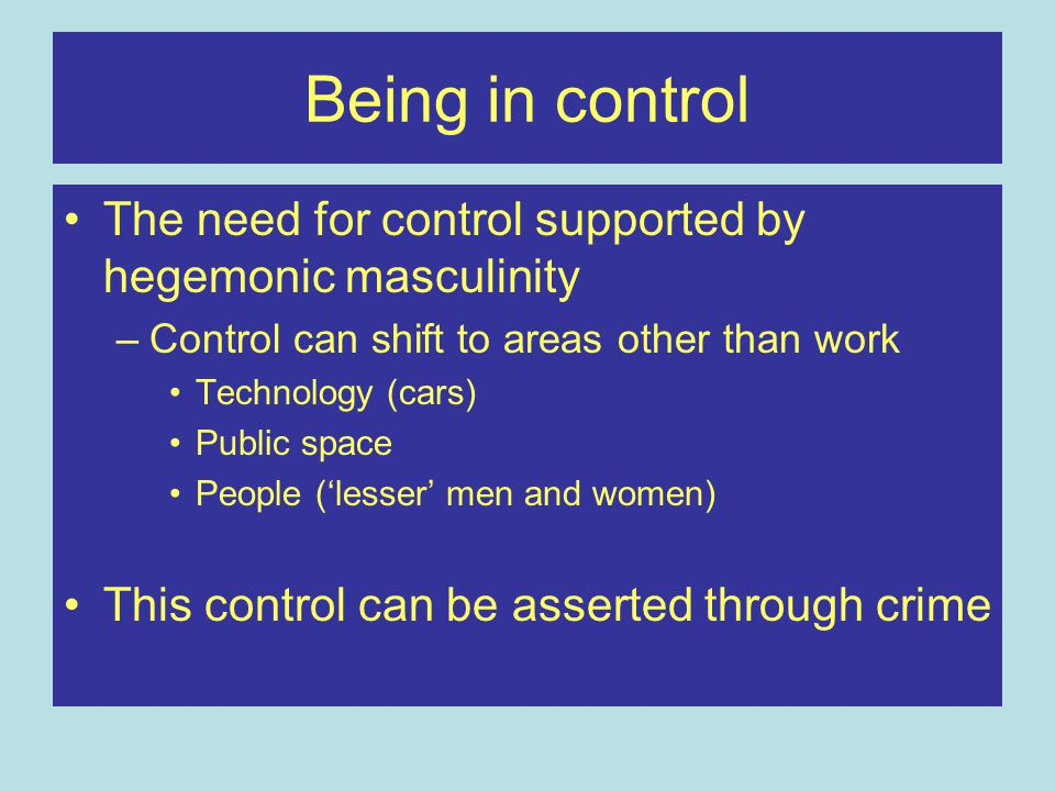 Being in control The need for control supported by hegemonic masculinity –Control can shift to areas other than work Technology (cars) Public space People ('lesser' men and women) This control can be asserted through crime