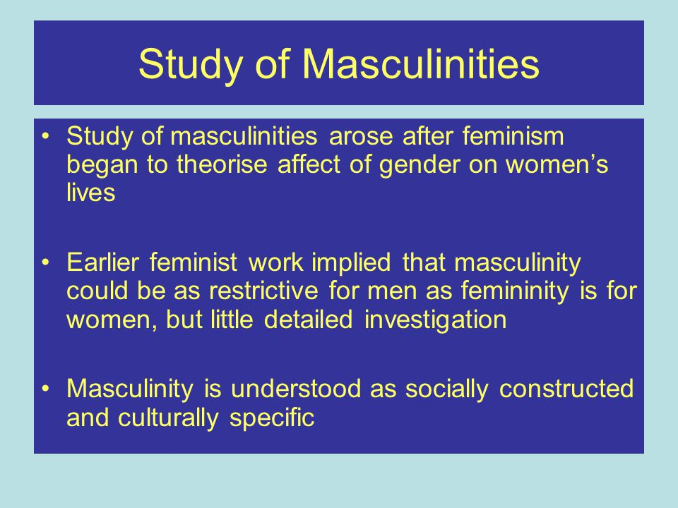 Study of Masculinities Study of masculinities arose after feminism began to theorise affect of gender on women's lives Earlier feminist work implied that masculinity could be as restrictive for men as femininity is for women, but little detailed investigation Masculinity is understood as socially constructed and culturally specific
