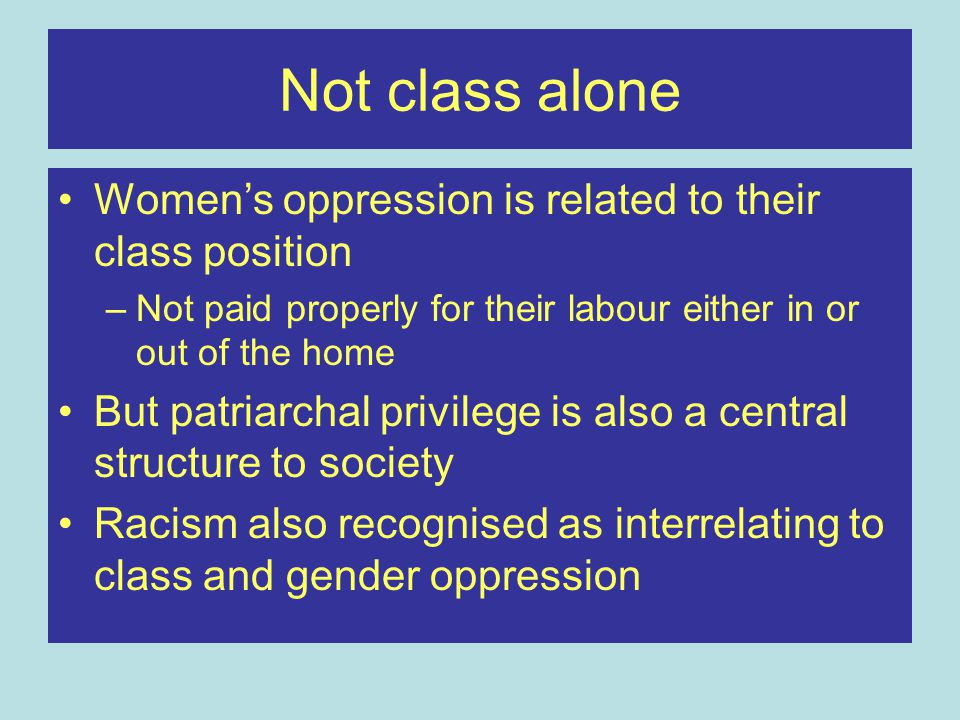 Patriarchal Capitalism Traditional heterosexual families developed within an institutionalized sexual hierarchy Women have primary responsibility for the home and children Women may be excluded from the marketplace (unpaid housewives) Women could be hired at lower wages than men because their primary responsibility was considered to be home and family.