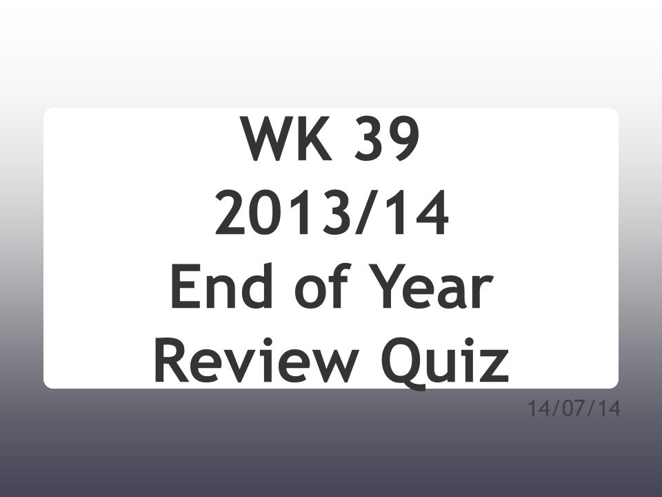 14/07/14 WK 39 2013/14 End of Year Review Quiz