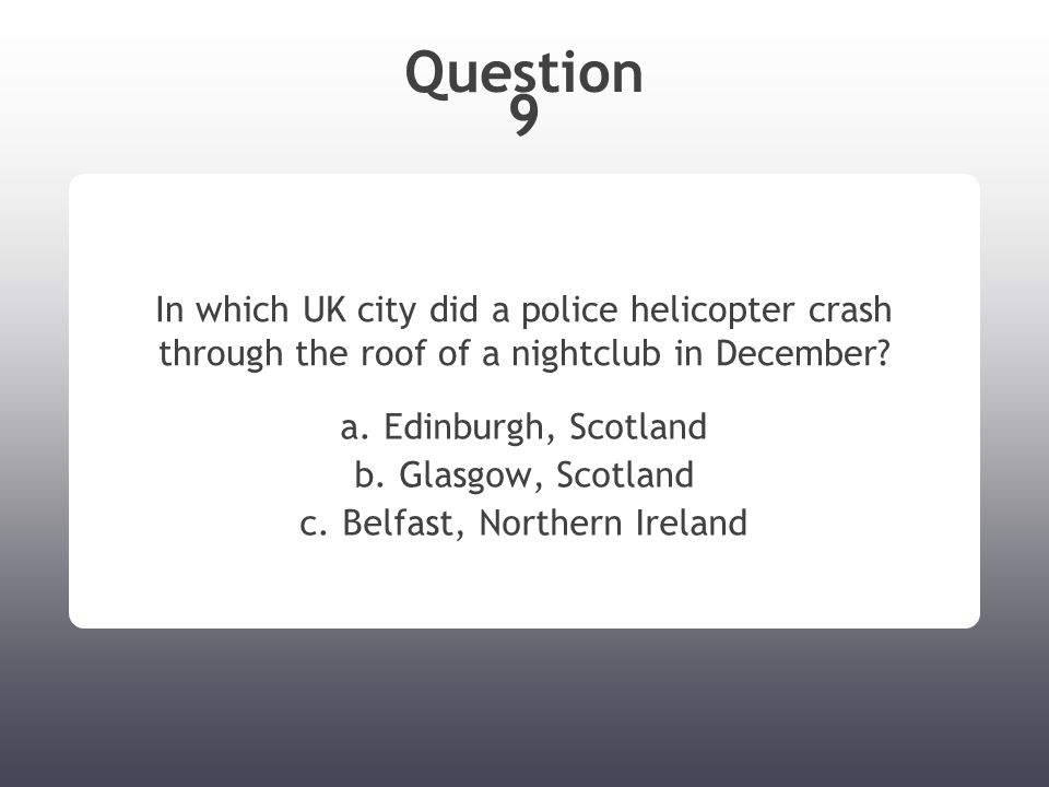 Question 9 In which UK city did a police helicopter crash through the roof of a nightclub in December? a. Edinburgh, Scotland b. Glasgow, Scotland c.