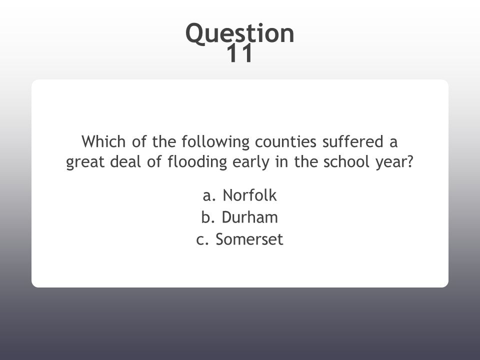 Question 11 Which of the following counties suffered a great deal of flooding early in the school year.