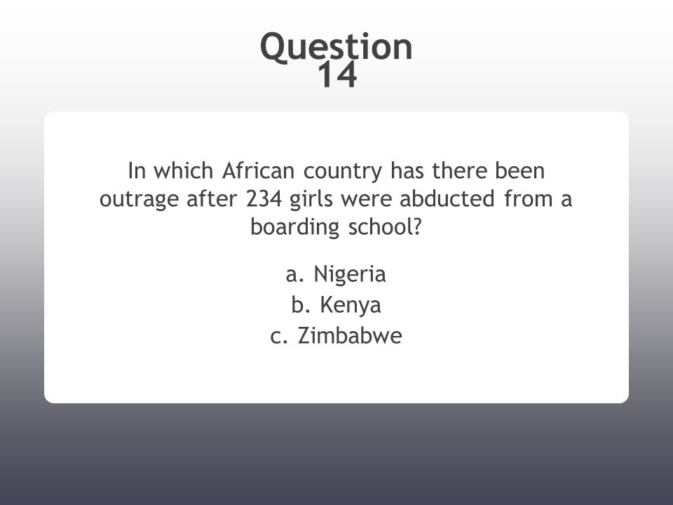 Question 14 In which African country has there been outrage after 234 girls were abducted from a boarding school.