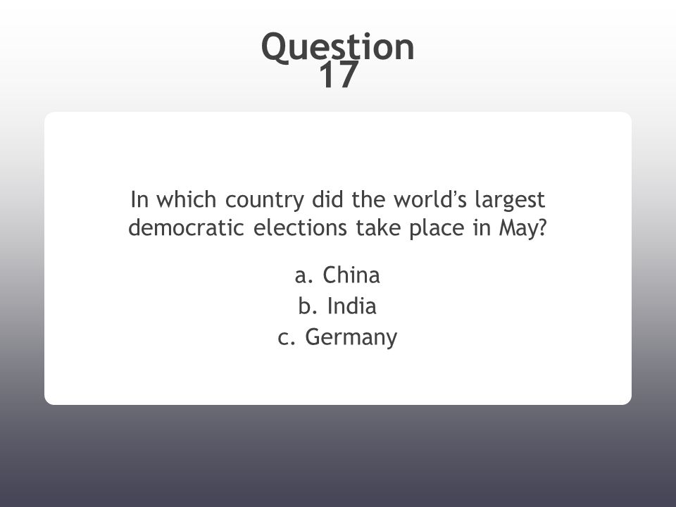 Question 17 In which country did the world ' s largest democratic elections take place in May? a. China b. India c. Germany