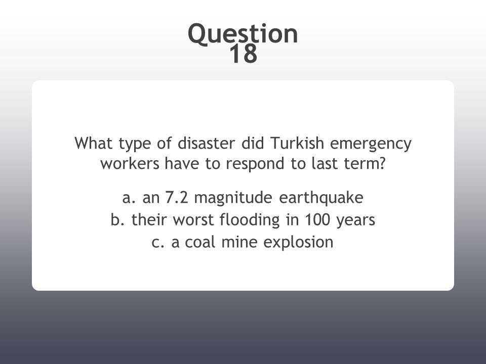 Question 18 What type of disaster did Turkish emergency workers have to respond to last term? a. an 7.2 magnitude earthquake b. their worst flooding i