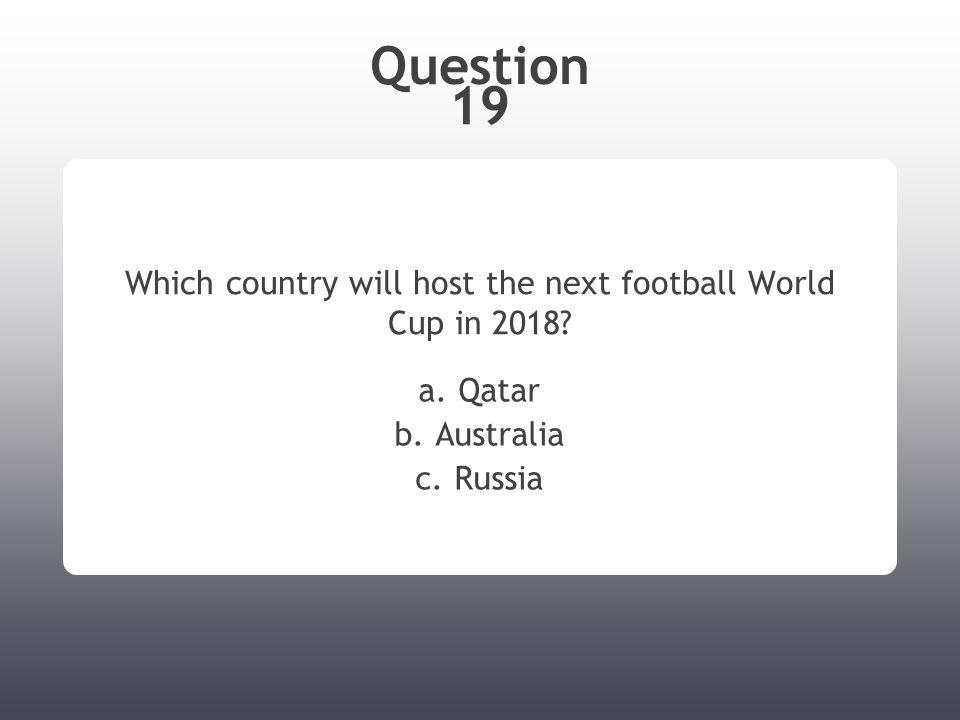 Question 19 Which country will host the next football World Cup in 2018.