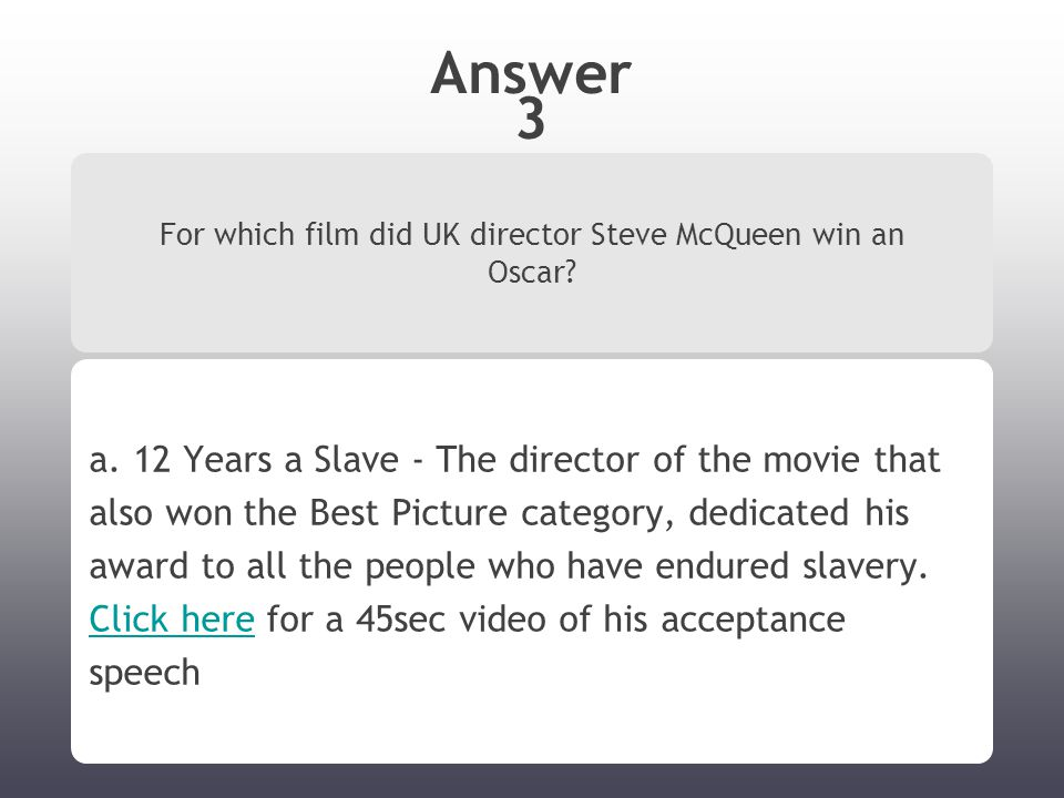 Answer 3 For which film did UK director Steve McQueen win an Oscar? a. 12 Years a Slave - The director of the movie that also won the Best Picture cat