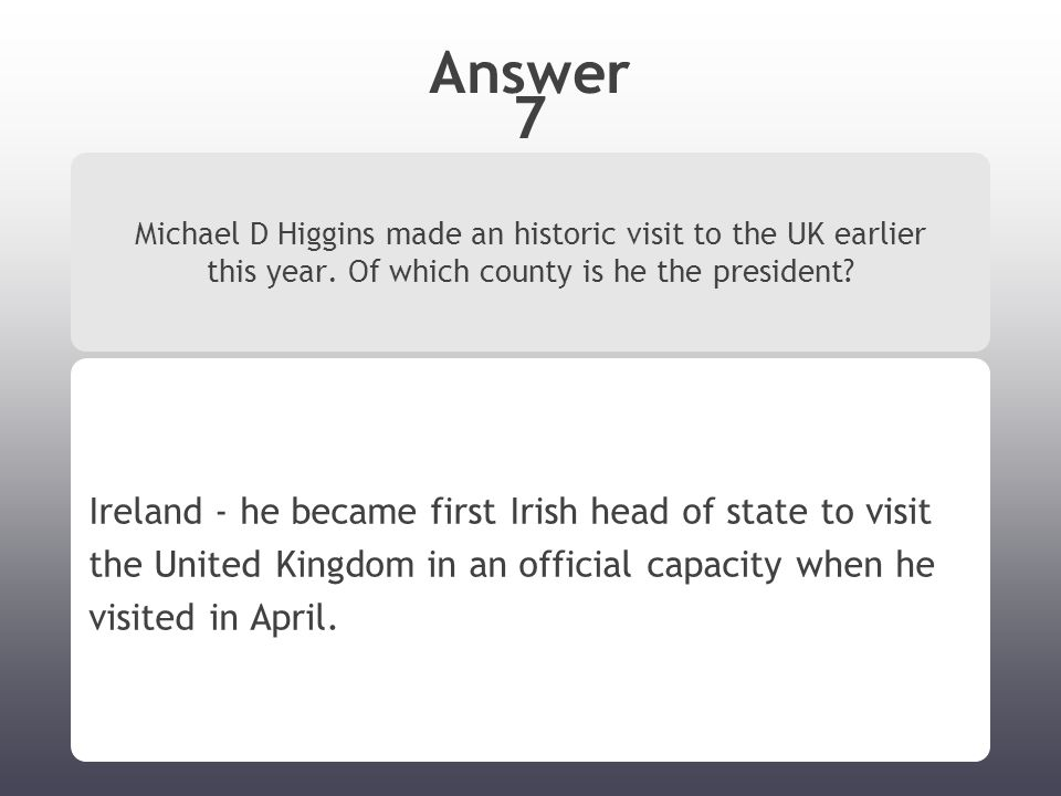 Answer 7 Michael D Higgins made an historic visit to the UK earlier this year.