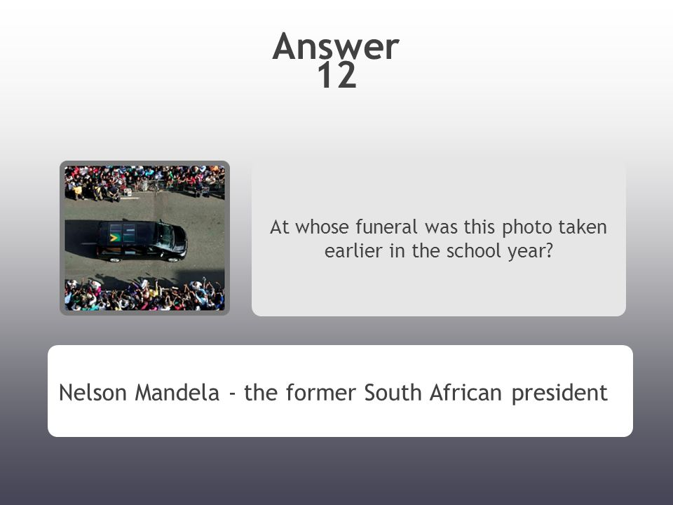 Answer 12 At whose funeral was this photo taken earlier in the school year? Nelson Mandela - the former South African president