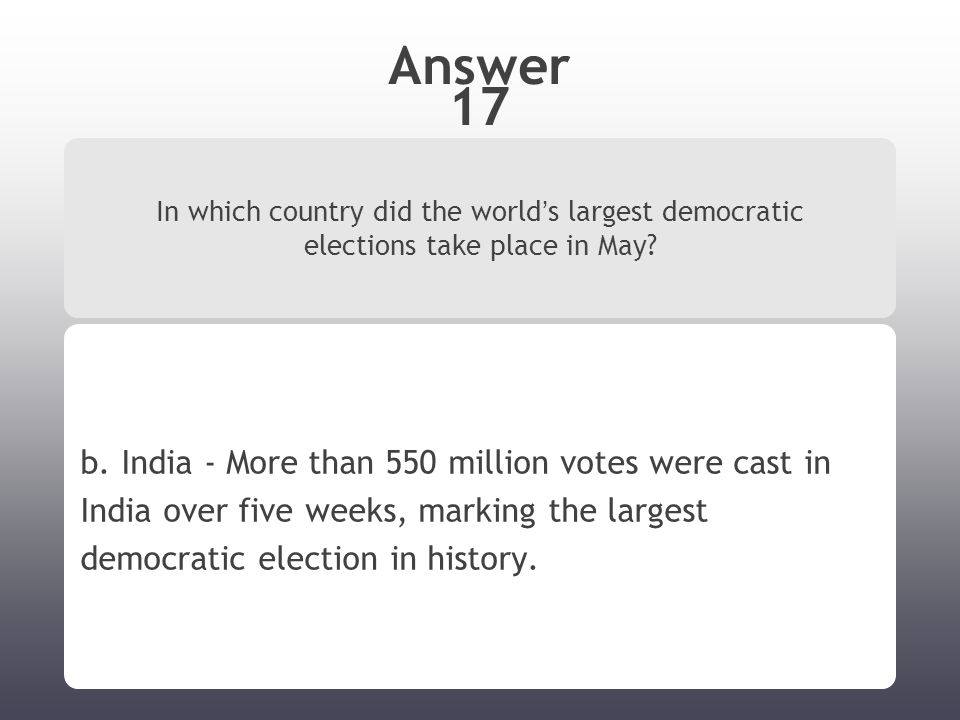 Answer 17 In which country did the world ' s largest democratic elections take place in May.