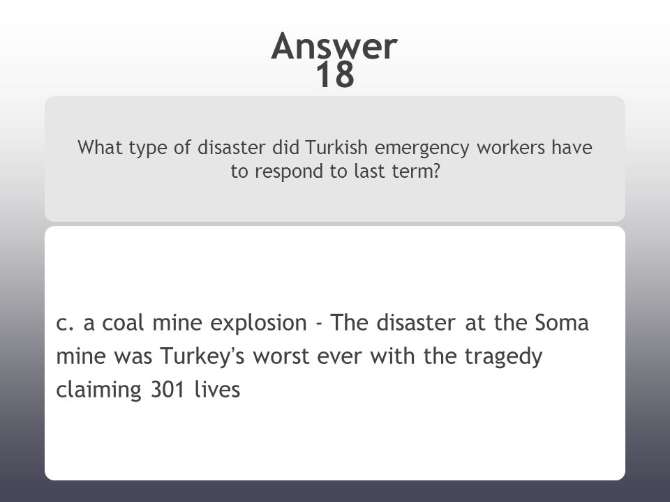 Answer 18 What type of disaster did Turkish emergency workers have to respond to last term? c. a coal mine explosion - The disaster at the Soma mine w
