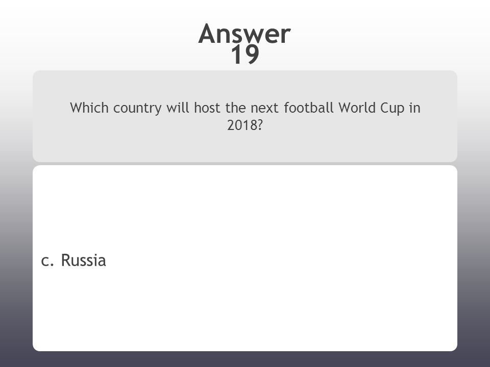 Answer 19 Which country will host the next football World Cup in 2018 c. Russia