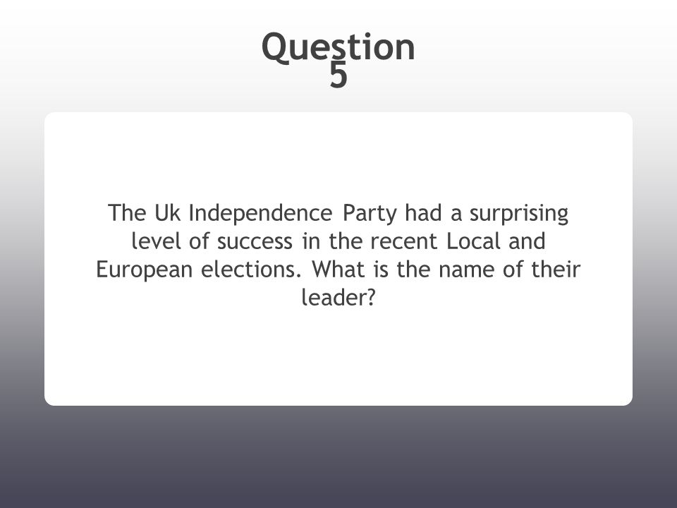 Question 5 The Uk Independence Party had a surprising level of success in the recent Local and European elections.