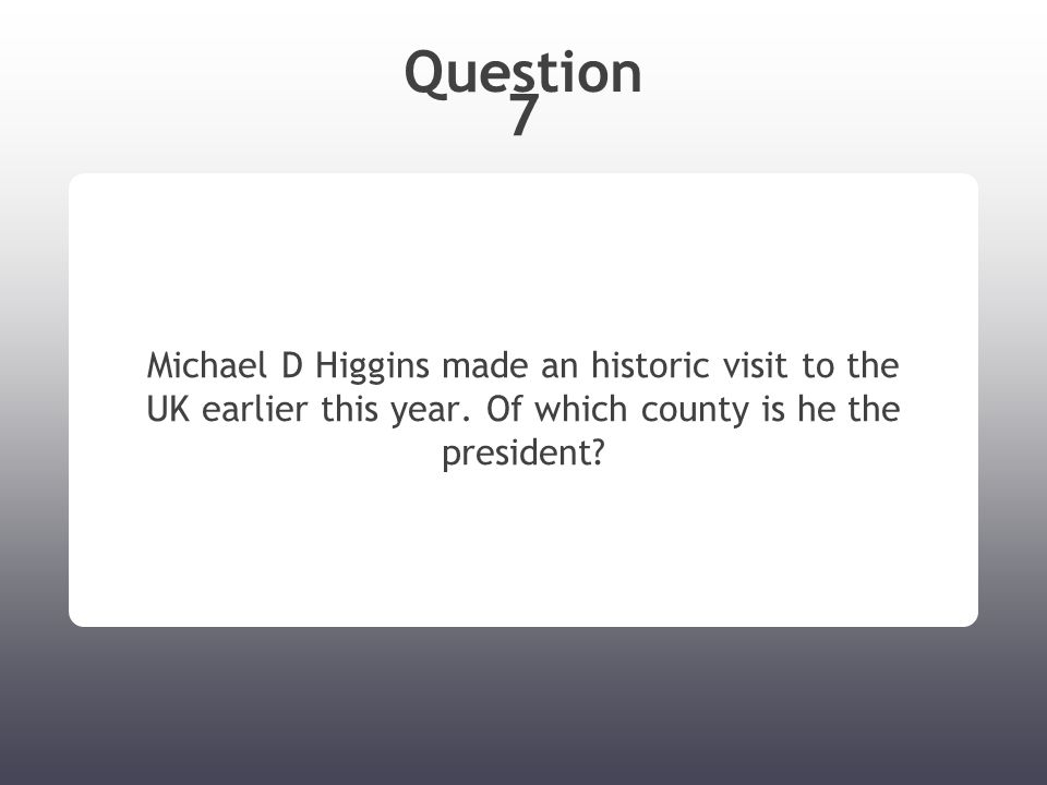 Question 7 Michael D Higgins made an historic visit to the UK earlier this year. Of which county is he the president?
