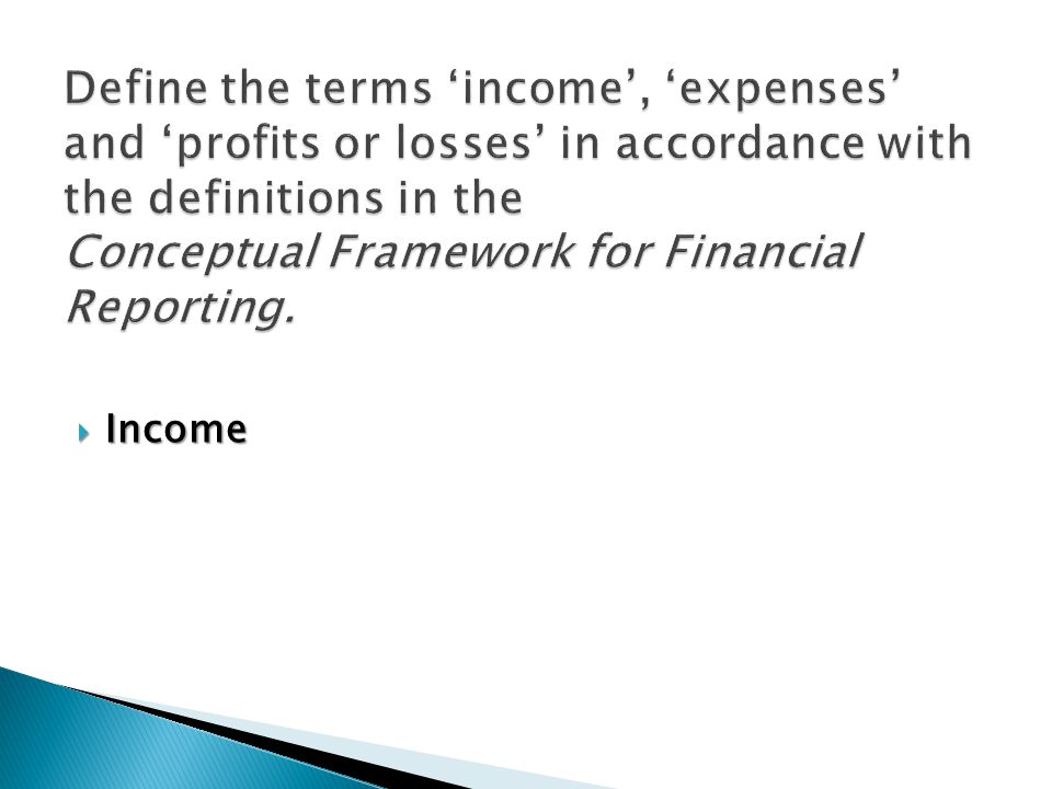  Income is increases in economic benefits during the accounting period in the form of inflows or enhancements of assets, or decreases of liabilities that result in increases in equity.