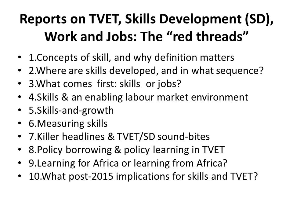 Reports on TVET, Skills Development (SD), Work and Jobs: The red threads 1.Concepts of skill, and why definition matters 2.Where are skills developed, and in what sequence.