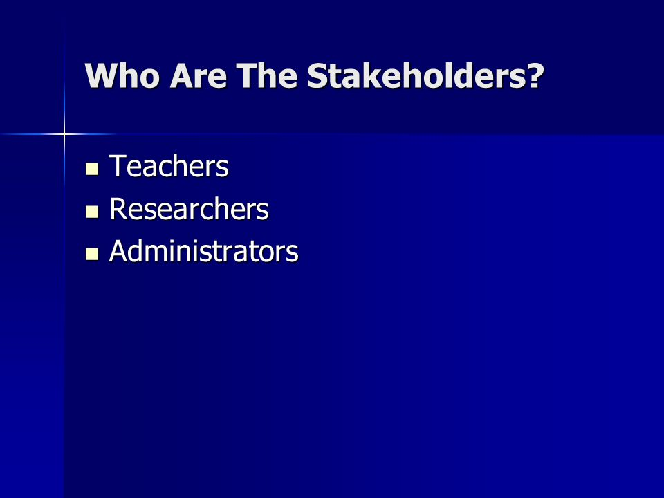 Who Are The Stakeholders Teachers Teachers Researchers Researchers Administrators Administrators