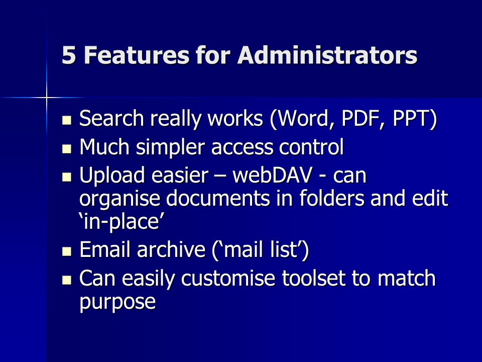 5 Features for Administrators Search really works (Word, PDF, PPT) Search really works (Word, PDF, PPT) Much simpler access control Much simpler access control Upload easier – webDAV - can organise documents in folders and edit 'in-place' Upload easier – webDAV - can organise documents in folders and edit 'in-place'  archive ('mail list')  archive ('mail list') Can easily customise toolset to match purpose Can easily customise toolset to match purpose