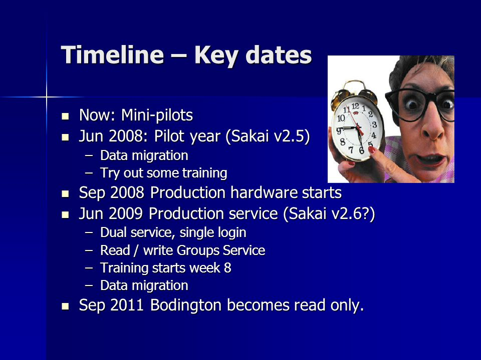 Now: Mini-pilots Now: Mini-pilots Jun 2008: Pilot year (Sakai v2.5) Jun 2008: Pilot year (Sakai v2.5) –Data migration –Try out some training Sep 2008 Production hardware starts Sep 2008 Production hardware starts Jun 2009 Production service (Sakai v2.6 ) Jun 2009 Production service (Sakai v2.6 ) –Dual service, single login –Read / write Groups Service –Training starts week 8 –Data migration Sep 2011 Bodington becomes read only.