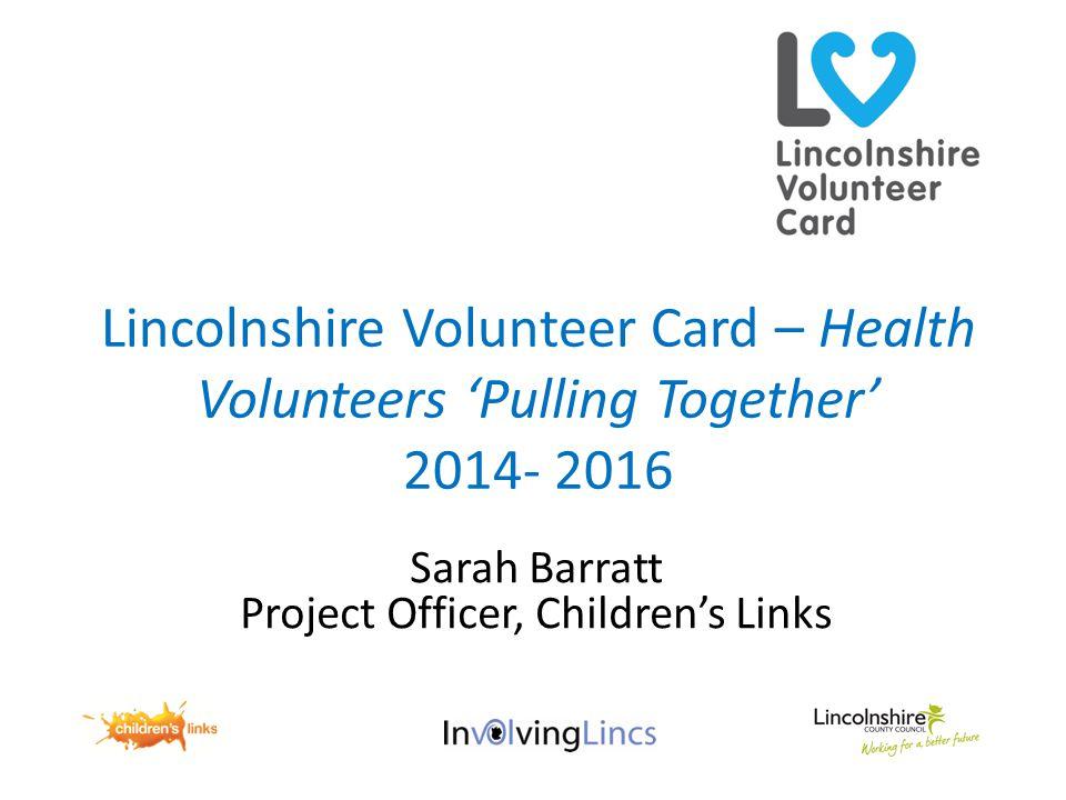 Lincolnshire Volunteer Card – Health Volunteers 'Pulling Together' 2014- 2016 Sarah Barratt Project Officer, Children's Links