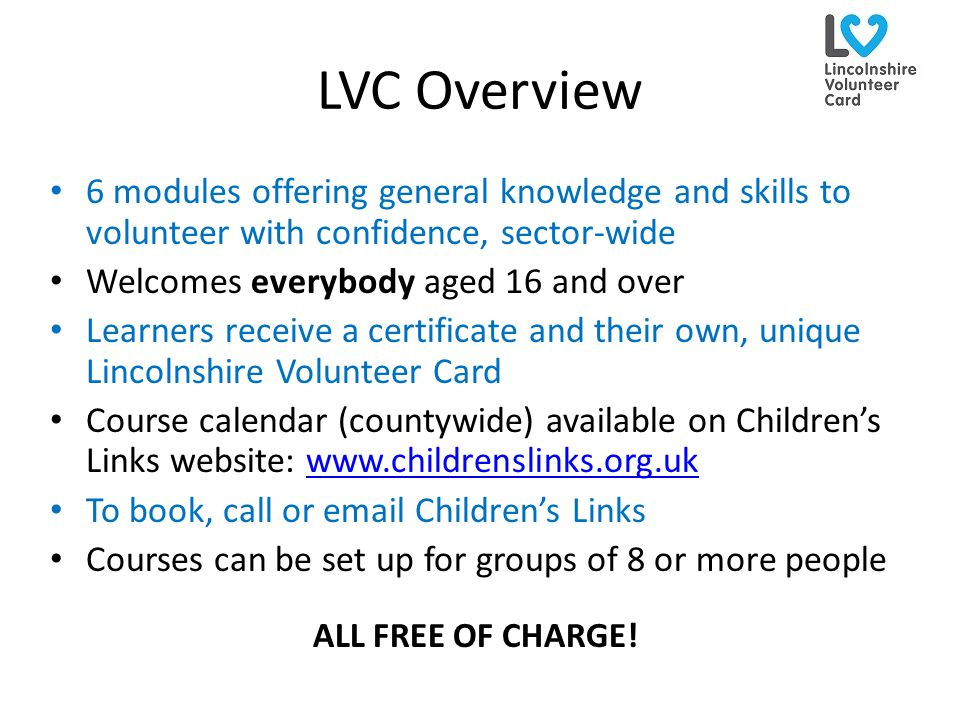 LVC Overview 6 modules offering general knowledge and skills to volunteer with confidence, sector-wide Welcomes everybody aged 16 and over Learners re