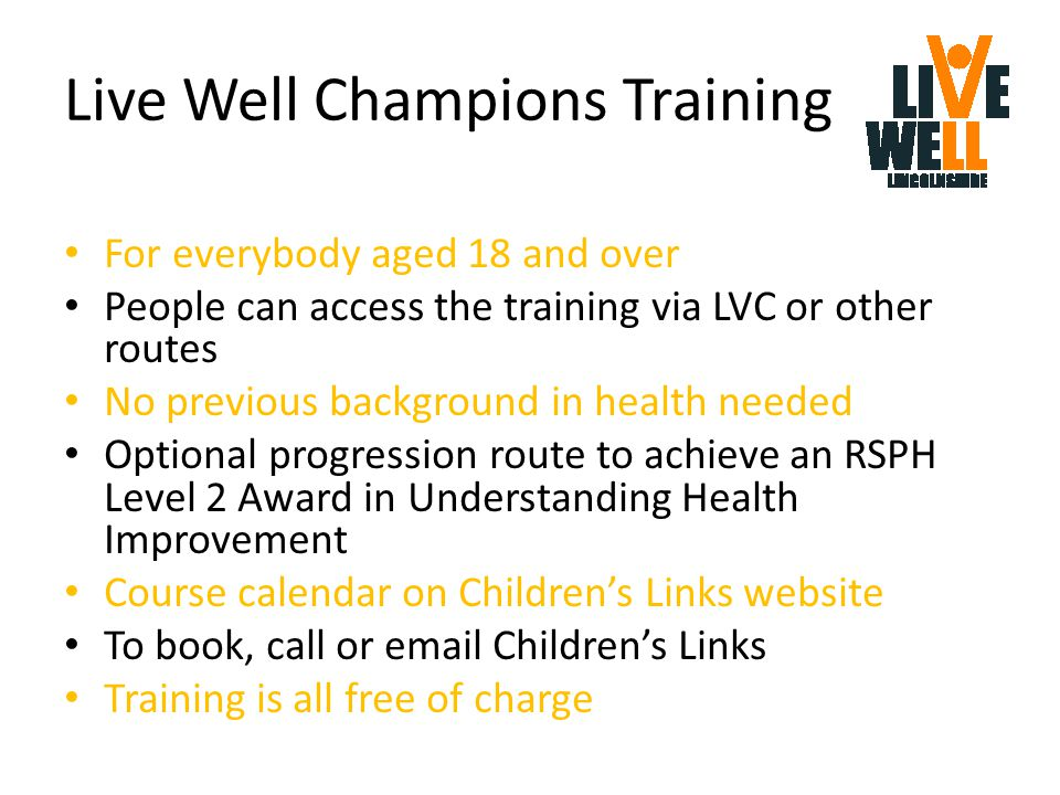 Live Well Champions Training For everybody aged 18 and over People can access the training via LVC or other routes No previous background in health needed Optional progression route to achieve an RSPH Level 2 Award in Understanding Health Improvement Course calendar on Children's Links website To book, call or email Children's Links Training is all free of charge