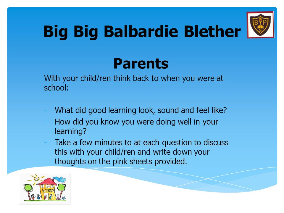 Big Big Balbardie Blether Parents With your child/ren think back to when you were at school: -What did good learning look, sound and feel like? -How d