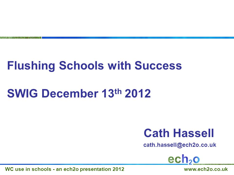 WC use in schools - an ech2o presentation 2012 www.ech2o.co.uk Flushing Schools with Success SWIG December 13 th 2012 Cath Hassell cath.hassell@ech2o.co.uk