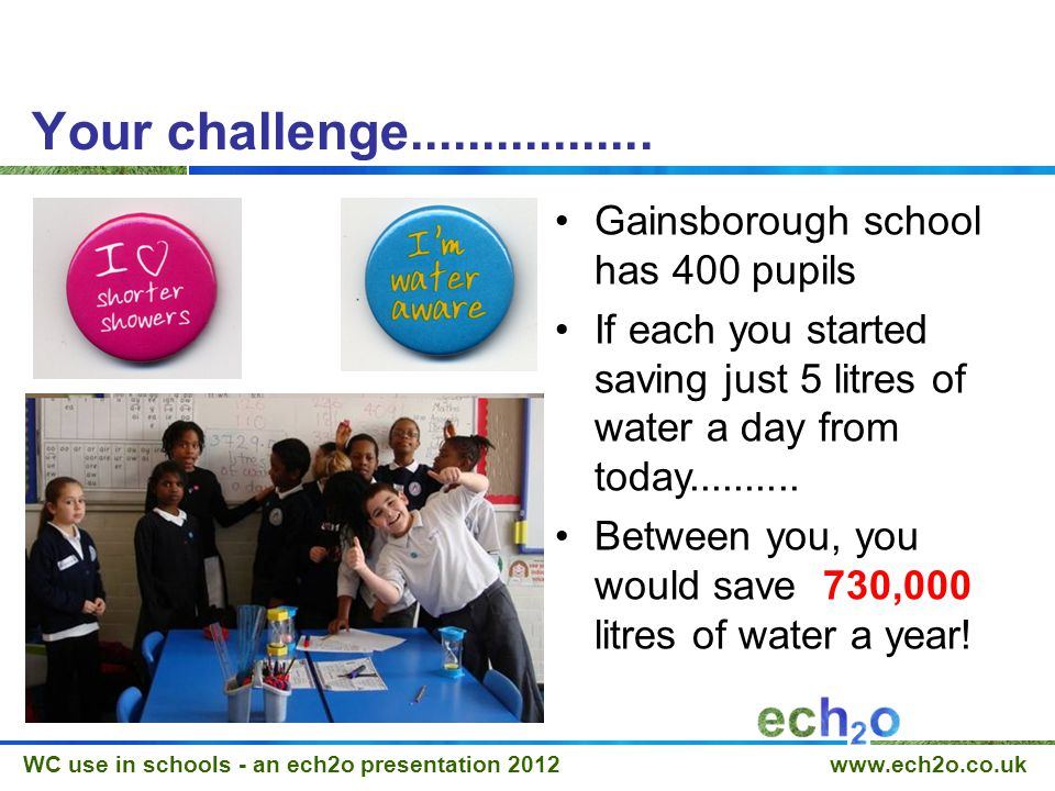 WC use in schools - an ech2o presentation 2012 www.ech2o.co.uk Your challenge.................