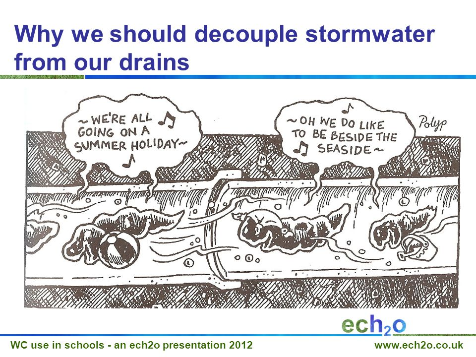 WC use in schools - an ech2o presentation 2012 www.ech2o.co.uk Why we should decouple stormwater from our drains