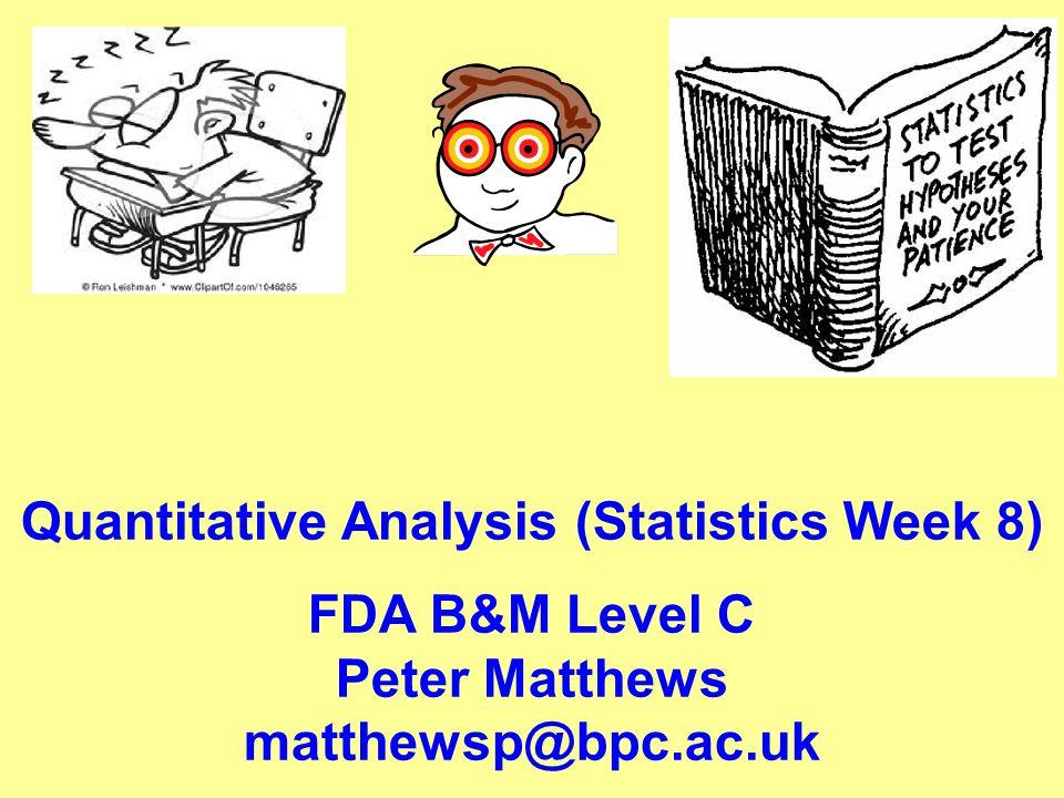 Quantitative Analysis (Statistics Week 8) FDA B&M Level C Peter Matthews matthewsp@bpc.ac.uk