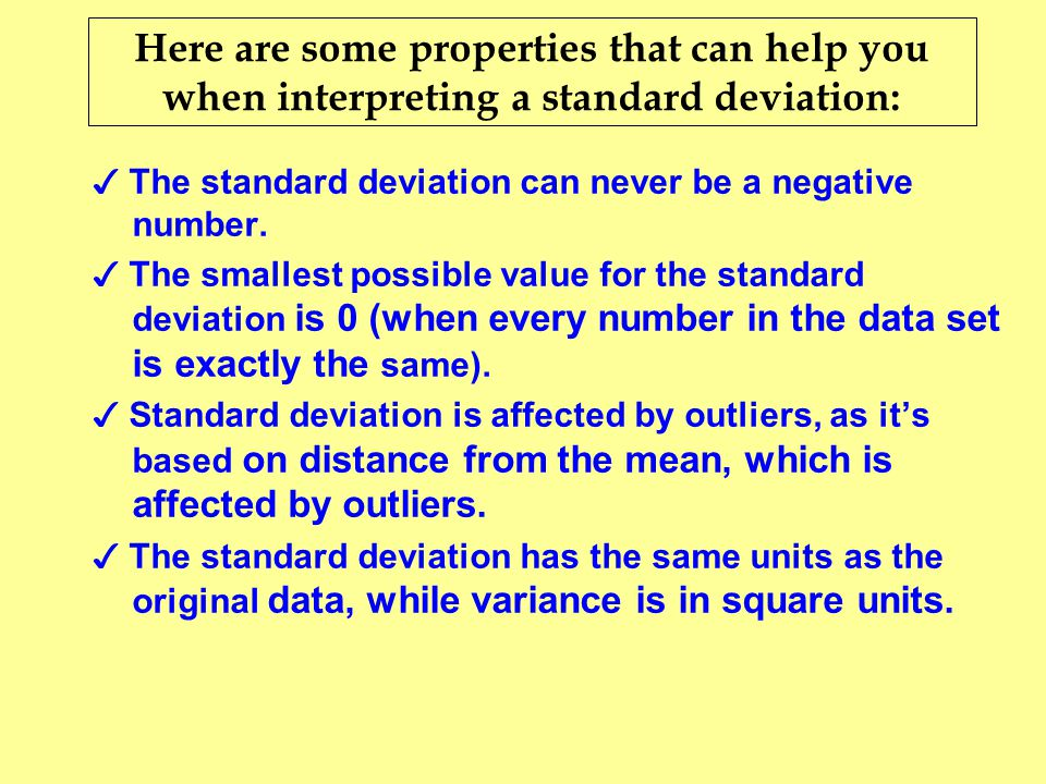 Here are some properties that can help you when interpreting a standard deviation: ✓ The standard deviation can never be a negative number. ✓ The smal