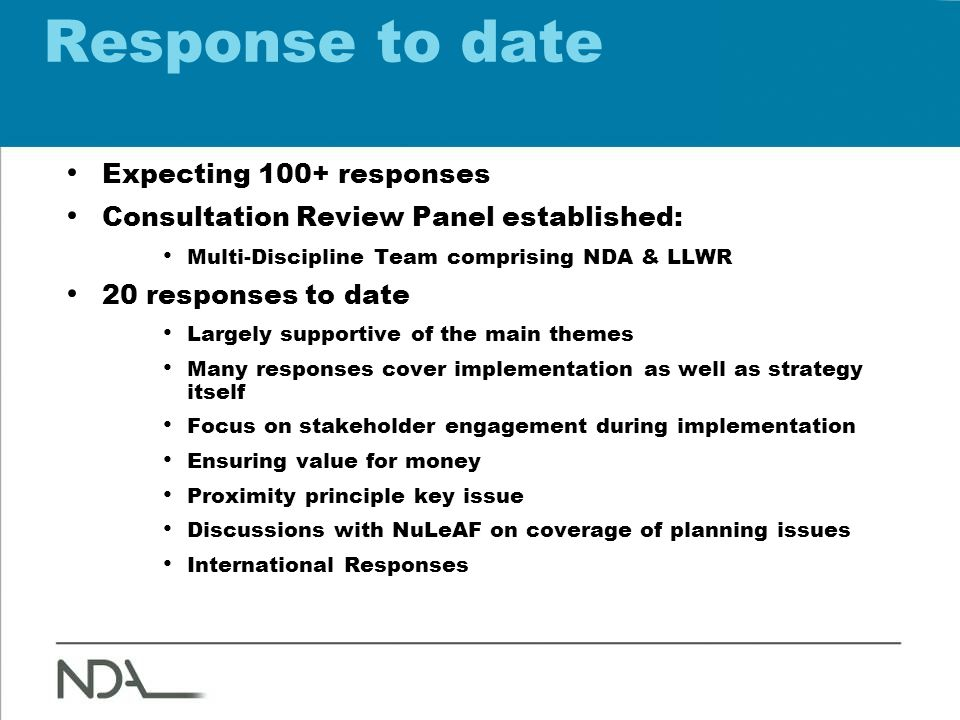 Response to date Expecting 100+ responses Consultation Review Panel established: Multi-Discipline Team comprising NDA & LLWR 20 responses to date Largely supportive of the main themes Many responses cover implementation as well as strategy itself Focus on stakeholder engagement during implementation Ensuring value for money Proximity principle key issue Discussions with NuLeAF on coverage of planning issues International Responses