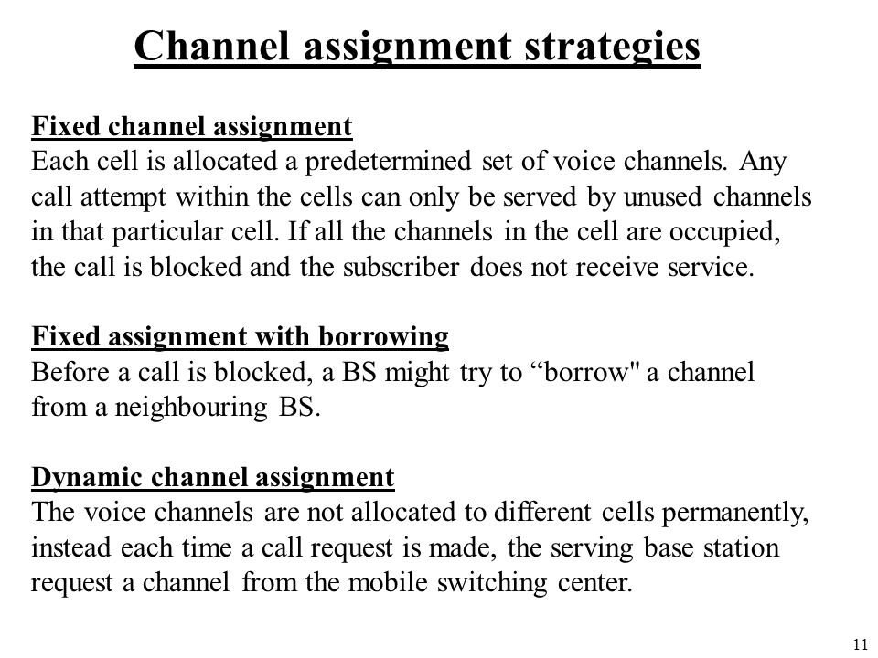 11 Channel assignment strategies Fixed channel assignment Each cell is allocated a predetermined set of voice channels. Any call attempt within the ce