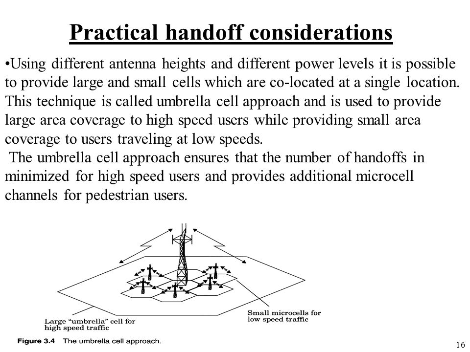 16 Practical handoff considerations Using different antenna heights and different power levels it is possible to provide large and small cells which a