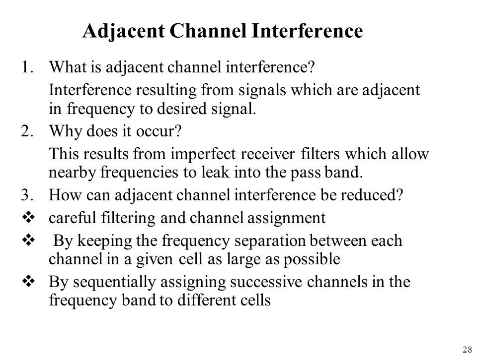 28 Adjacent Channel Interference 1.What is adjacent channel interference? Interference resulting from signals which are adjacent in frequency to desir