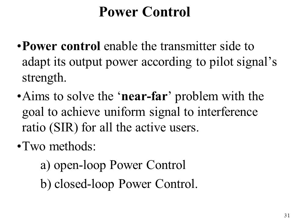 31 Power control enable the transmitter side to adapt its output power according to pilot signal's strength. Aims to solve the 'near-far' problem with