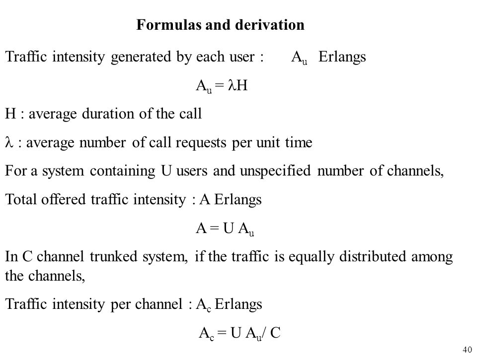 40 Traffic intensity generated by each user : A u Erlangs A u = H H : average duration of the call : average number of call requests per unit time For
