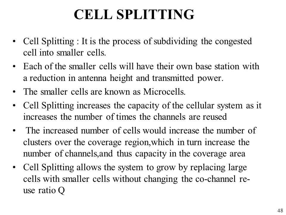 48 CELL SPLITTING Cell Splitting : It is the process of subdividing the congested cell into smaller cells. Each of the smaller cells will have their o