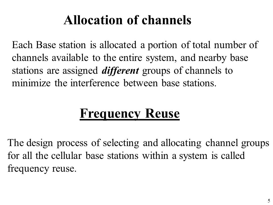 5 Allocation of channels Each Base station is allocated a portion of total number of channels available to the entire system, and nearby base stations
