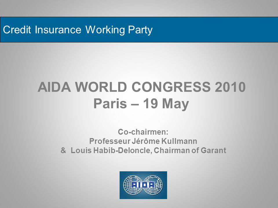 Credit Insurance Working Party AIDA WORLD CONGRESS 2010 Paris – 19 May Co-chairmen: Professeur Jérôme Kullmann & Louis Habib-Deloncle, Chairman of Gar