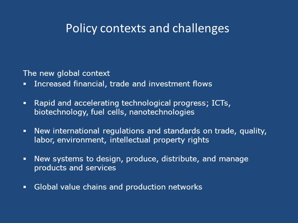 Policy contexts and challenges The new global context  Increased financial, trade and investment flows  Rapid and accelerating technological progress; ICTs, biotechnology, fuel cells, nanotechnologies  New international regulations and standards on trade, quality, labor, environment, intellectual property rights  New systems to design, produce, distribute, and manage products and services  Global value chains and production networks